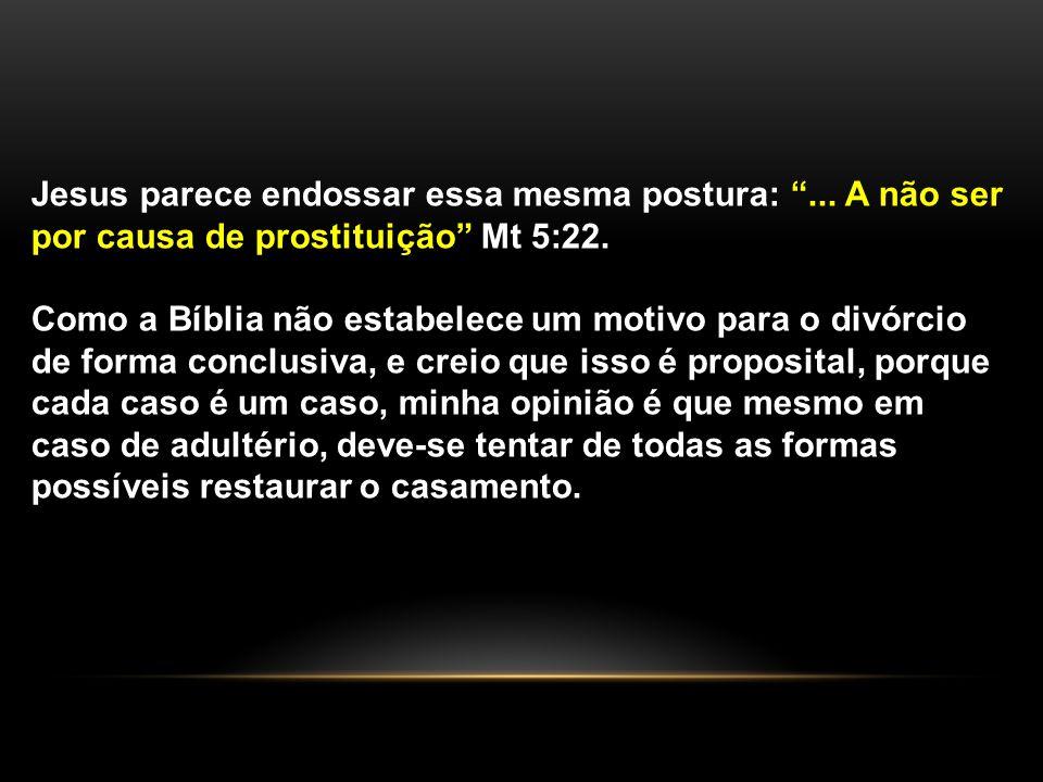 """Jesus parece endossar essa mesma postura: """"... A não ser por causa de prostituição"""" Mt 5:22. Como a Bíblia não estabelece um motivo para o divórcio de"""
