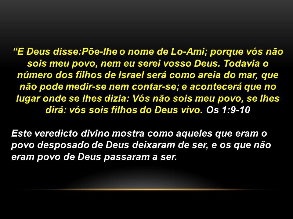 """""""E Deus disse:Põe-lhe o nome de Lo-Ami; porque vós não sois meu povo, nem eu serei vosso Deus. Todavia o número dos filhos de Israel será como areia d"""