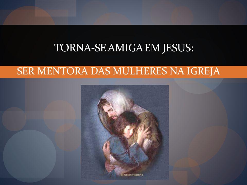 TORNA-SE AMIGA EM JESUS: SER MENTORA DAS MULHERES NA IGREJA