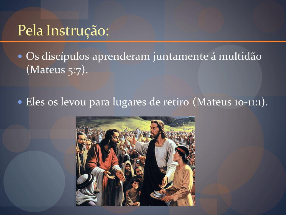 Pela Instrução: Os discípulos aprenderam juntamente á multidão (Mateus 5:7).