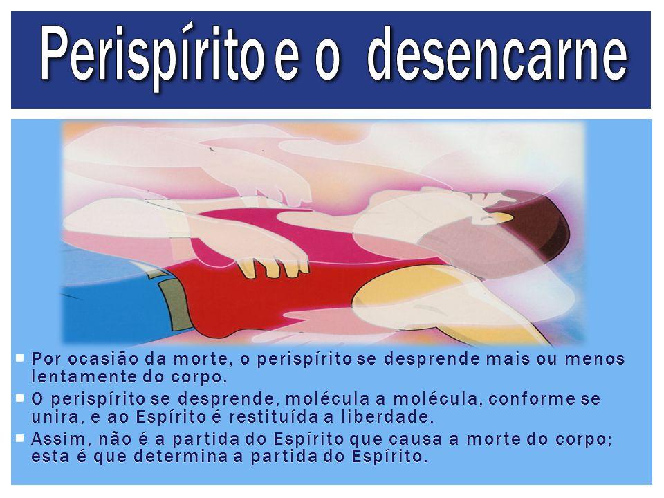  Por ocasião da morte, o perispírito se desprende mais ou menos lentamente do corpo.  O perispírito se desprende, molécula a molécula, conforme se u