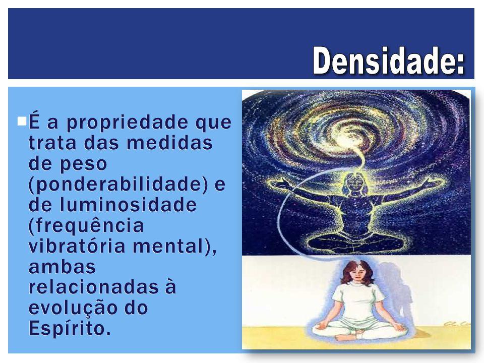  É a propriedade que trata das medidas de peso (ponderabilidade) e de luminosidade (frequência vibratória mental), ambas relacionadas à evolução do E