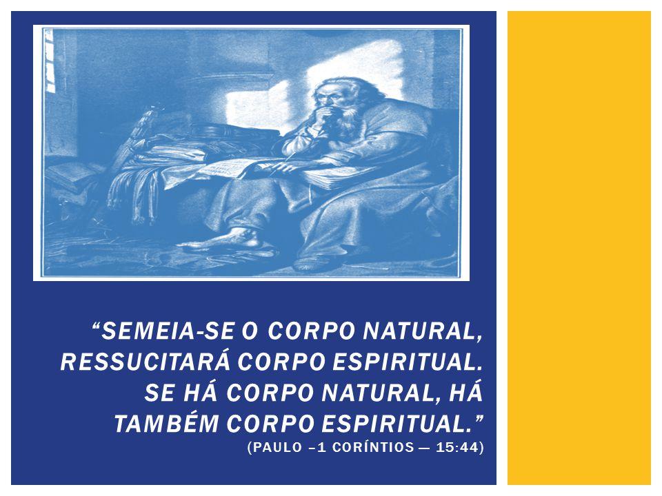 """""""SEMEIA-SE O CORPO NATURAL, RESSUCITARÁ CORPO ESPIRITUAL. SE HÁ CORPO NATURAL, HÁ TAMBÉM CORPO ESPIRITUAL."""" (PAULO –1 CORÍNTIOS — 15:44)"""