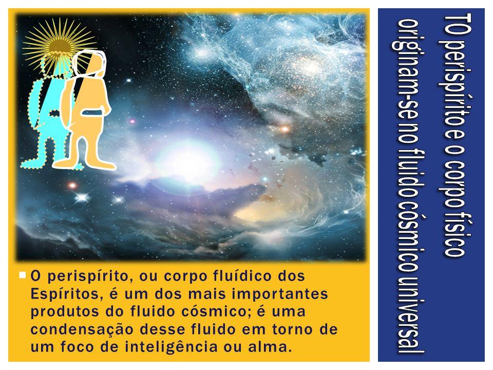  O perispírito, ou corpo fluídico dos Espíritos, é um dos mais importantes produtos do fluido cósmico; é uma condensação desse fluido em torno de um