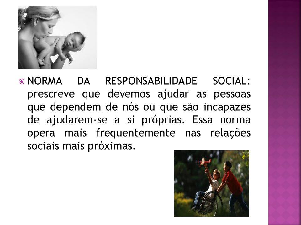  NORMA DA RESPONSABILIDADE SOCIAL: prescreve que devemos ajudar as pessoas que dependem de nós ou que são incapazes de ajudarem-se a si próprias. Ess