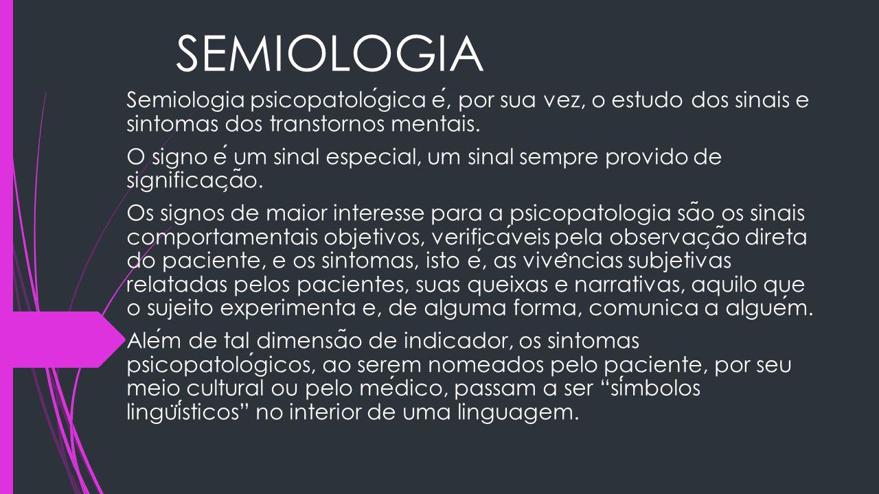 SEMIOLOGIA Semiologia psicopatologica e, por sua vez, o estudo dos sinais e sintomas dos transtornos mentais. O signo e um sinal especial, um sinal se
