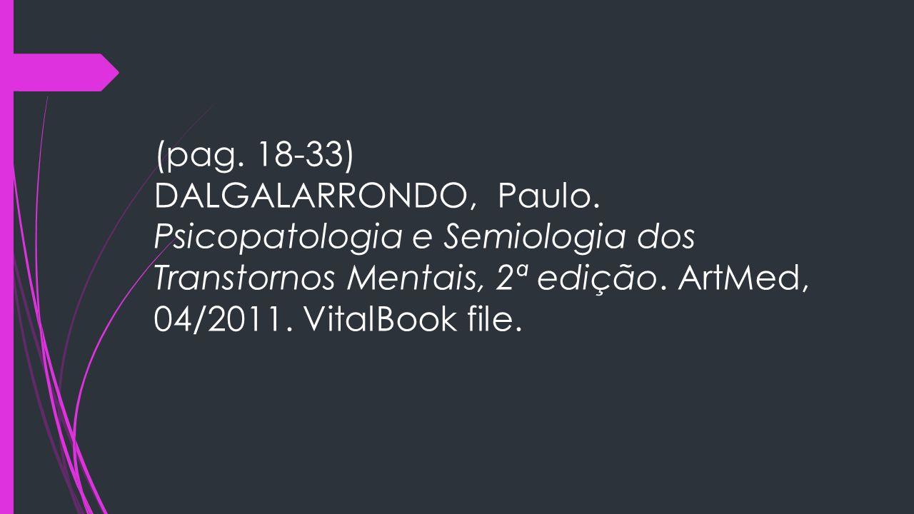 (pag. 18-33) DALGALARRONDO, Paulo. Psicopatologia e Semiologia dos Transtornos Mentais, 2ª edição. ArtMed, 04/2011. VitalBook file.