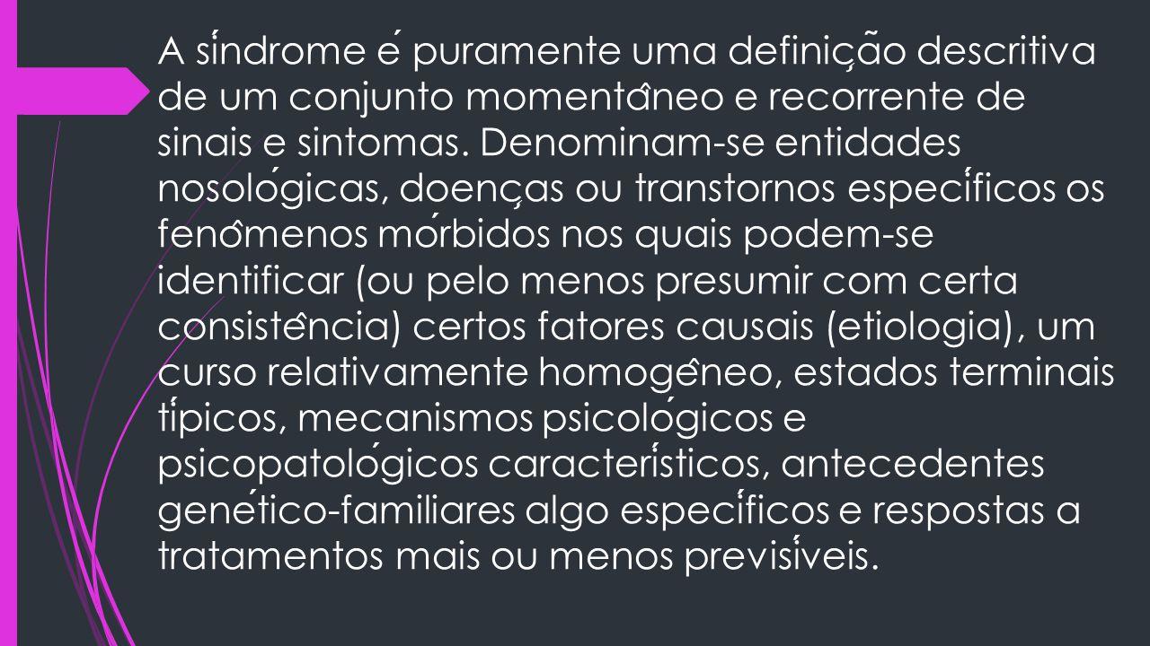 A sindrome e puramente uma definic ̧ a ̃ o descritiva de um conjunto momenta ̂ neo e recorrente de sinais e sintomas. Denominam-se entidades nosologic