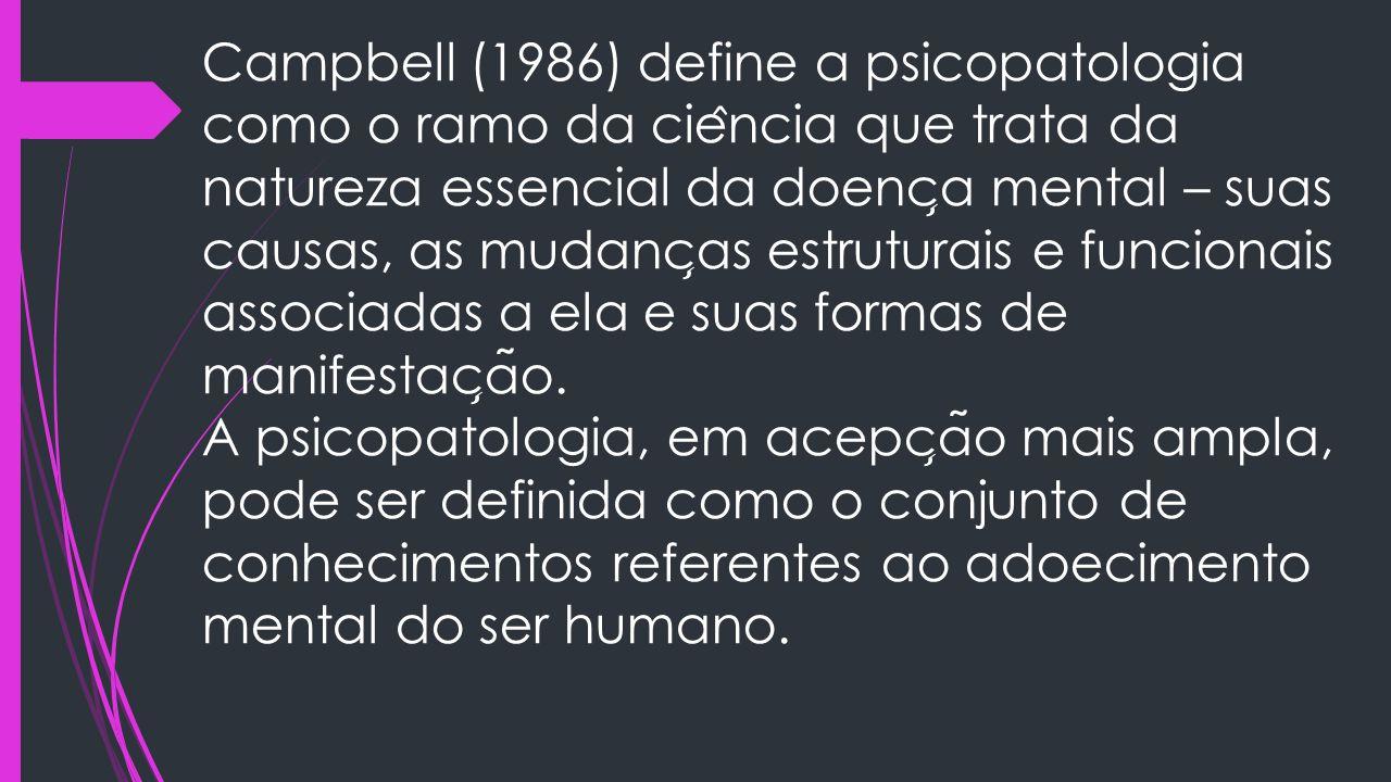 Campbell (1986) define a psicopatologia como o ramo da cie ̂ ncia que trata da natureza essencial da doenc ̧ a mental – suas causas, as mudanc ̧ as es