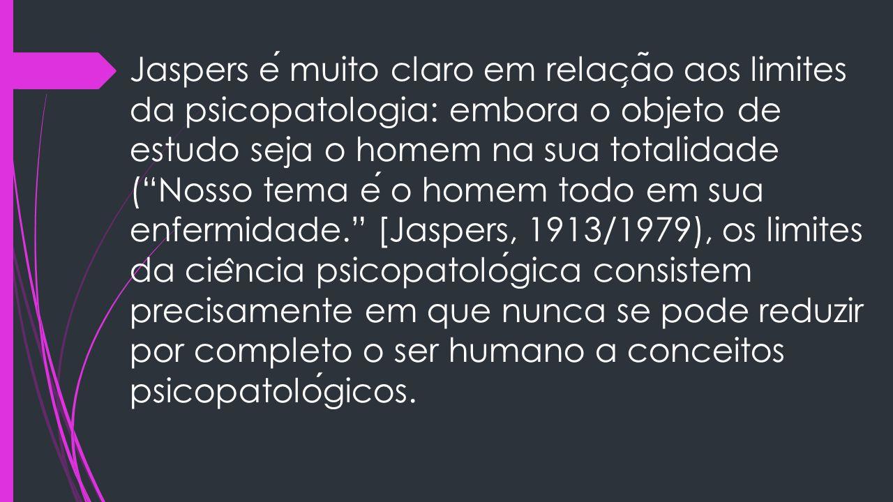 """Jaspers e muito claro em relac ̧ a ̃ o aos limites da psicopatologia: embora o objeto de estudo seja o homem na sua totalidade (""""Nosso tema e o homem"""