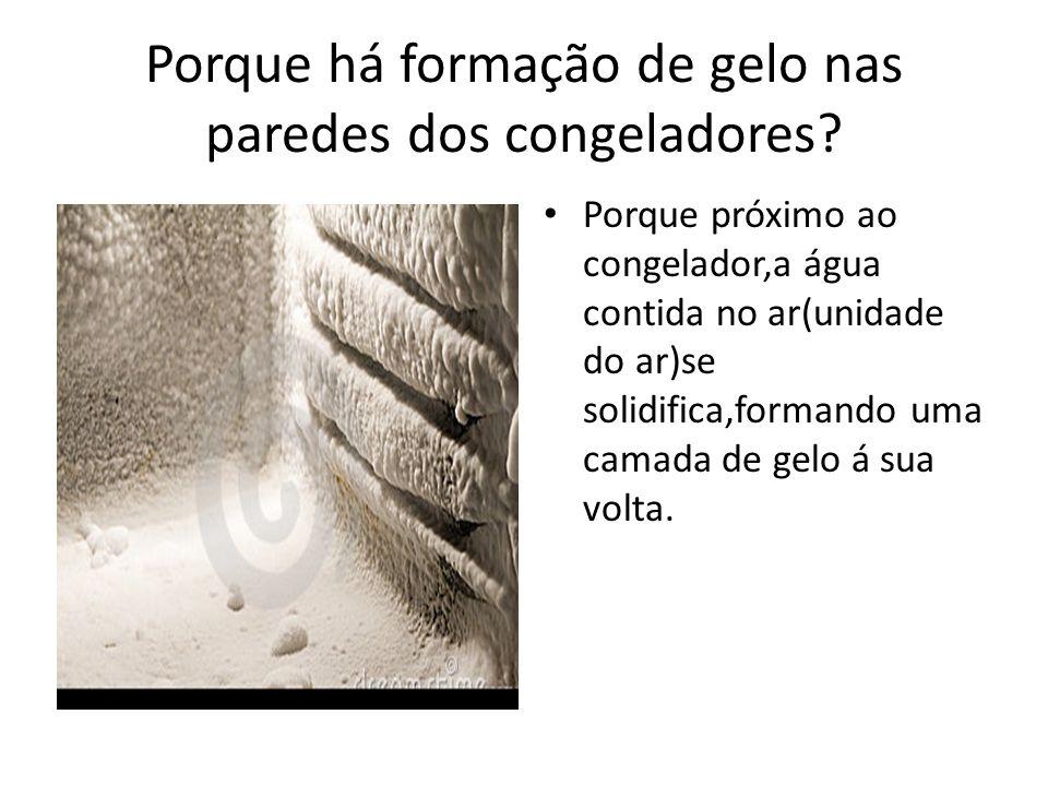 Porque há formação de gelo nas paredes dos congeladores? Porque próximo ao congelador,a água contida no ar(unidade do ar)se solidifica,formando uma ca