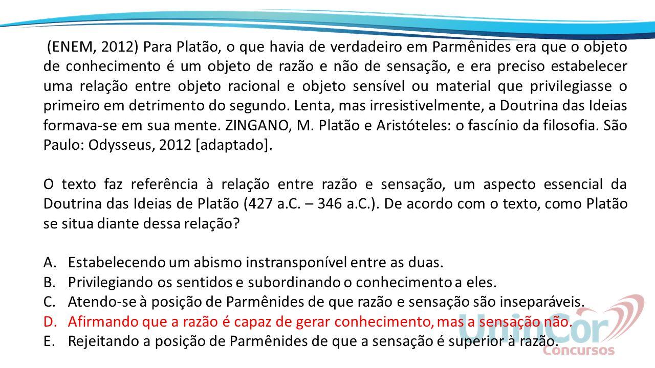 (ENEM, 2012) Para Platão, o que havia de verdadeiro em Parmênides era que o objeto de conhecimento é um objeto de razão e não de sensação, e era preci