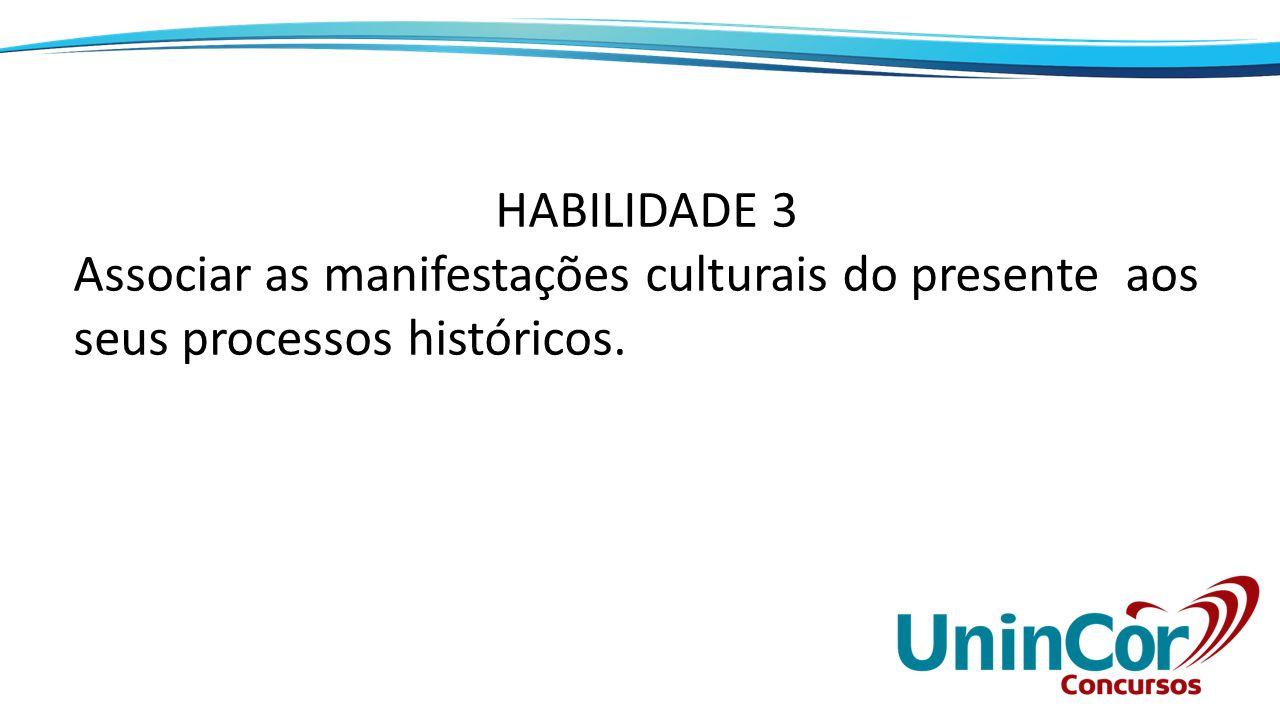 HABILIDADE 3 Associar as manifestações culturais do presente aos seus processos históricos.