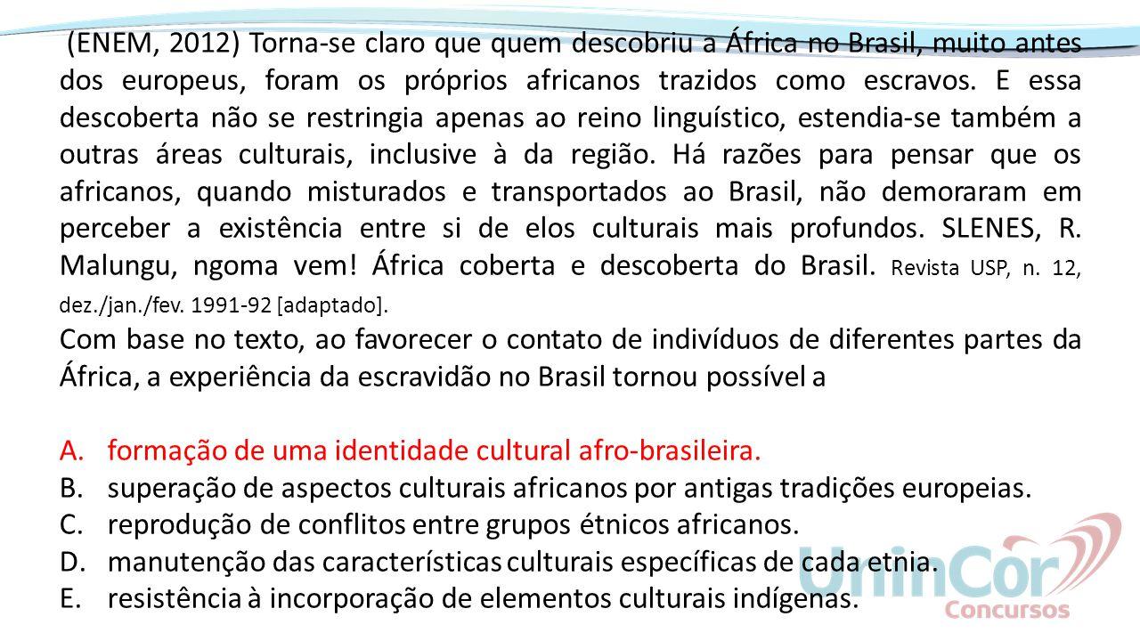 (ENEM, 2012) Torna-se claro que quem descobriu a África no Brasil, muito antes dos europeus, foram os próprios africanos trazidos como escravos. E ess