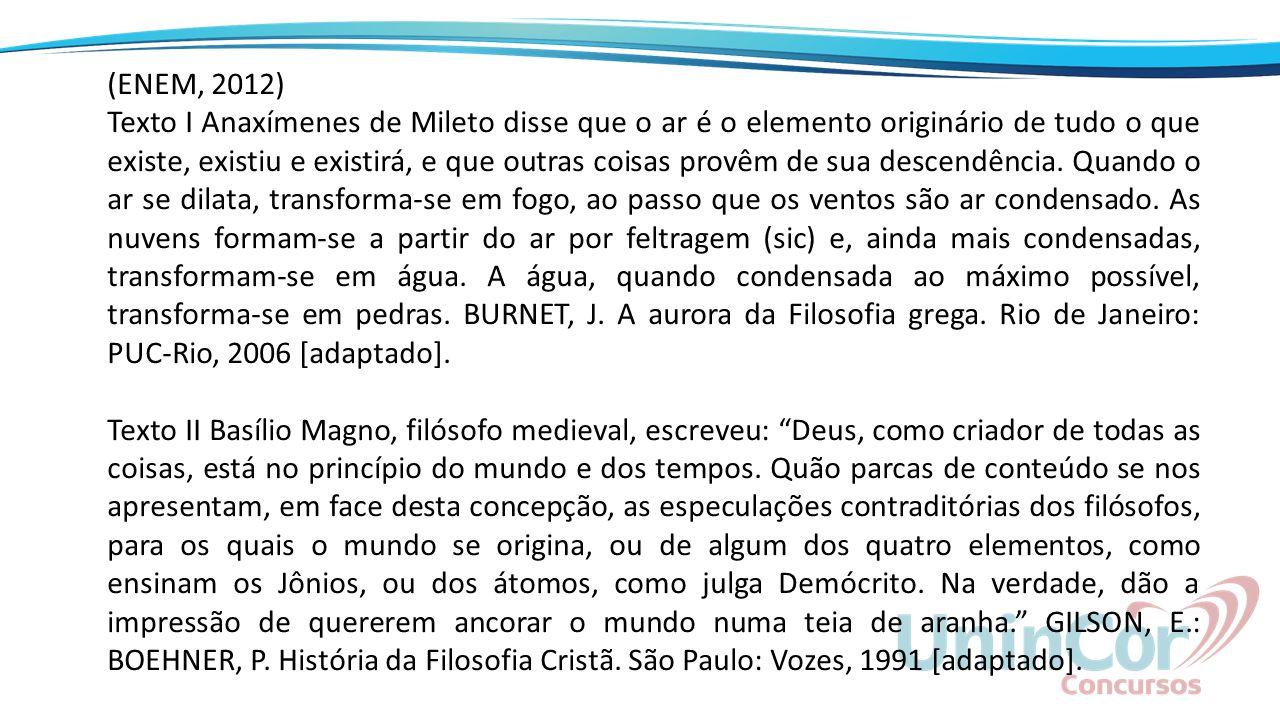 (ENEM, 2012) Texto I Anaxímenes de Mileto disse que o ar é o elemento originário de tudo o que existe, existiu e existirá, e que outras coisas provêm