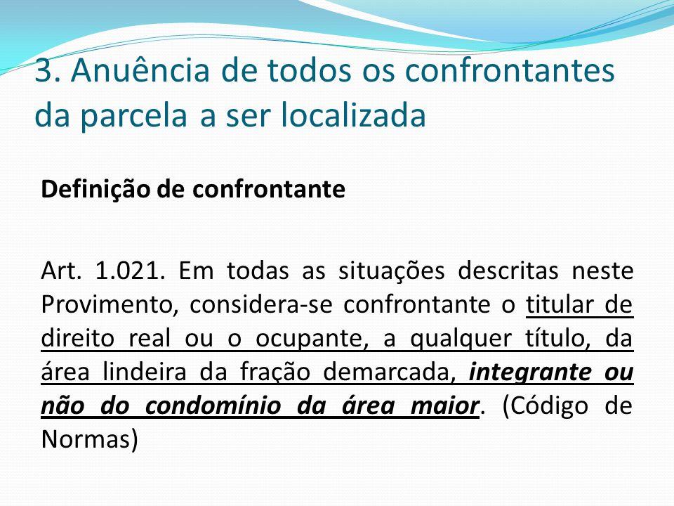 3. Anuência de todos os confrontantes da parcela a ser localizada Definição de confrontante Art. 1.021. Em todas as situações descritas neste Provimen