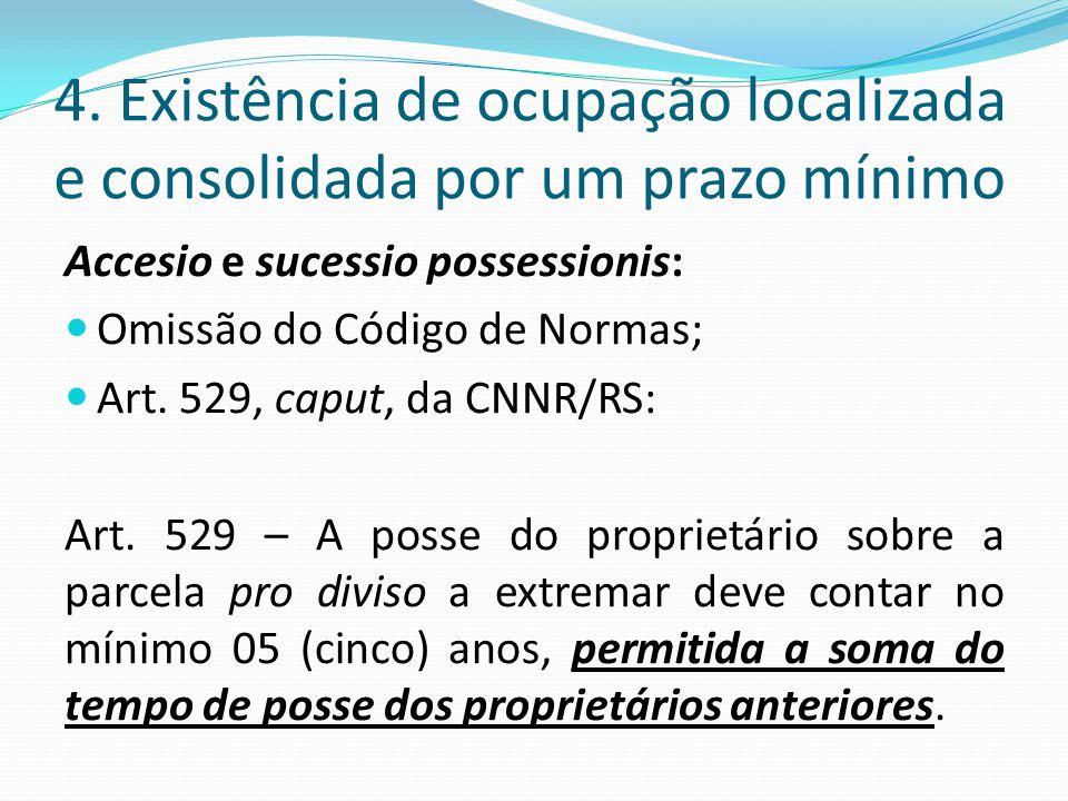 4. Existência de ocupação localizada e consolidada por um prazo mínimo Accesio e sucessio possessionis: Omissão do Código de Normas; Art. 529, caput,