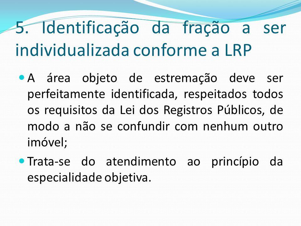 5. Identificação da fração a ser individualizada conforme a LRP A área objeto de estremação deve ser perfeitamente identificada, respeitados todos os