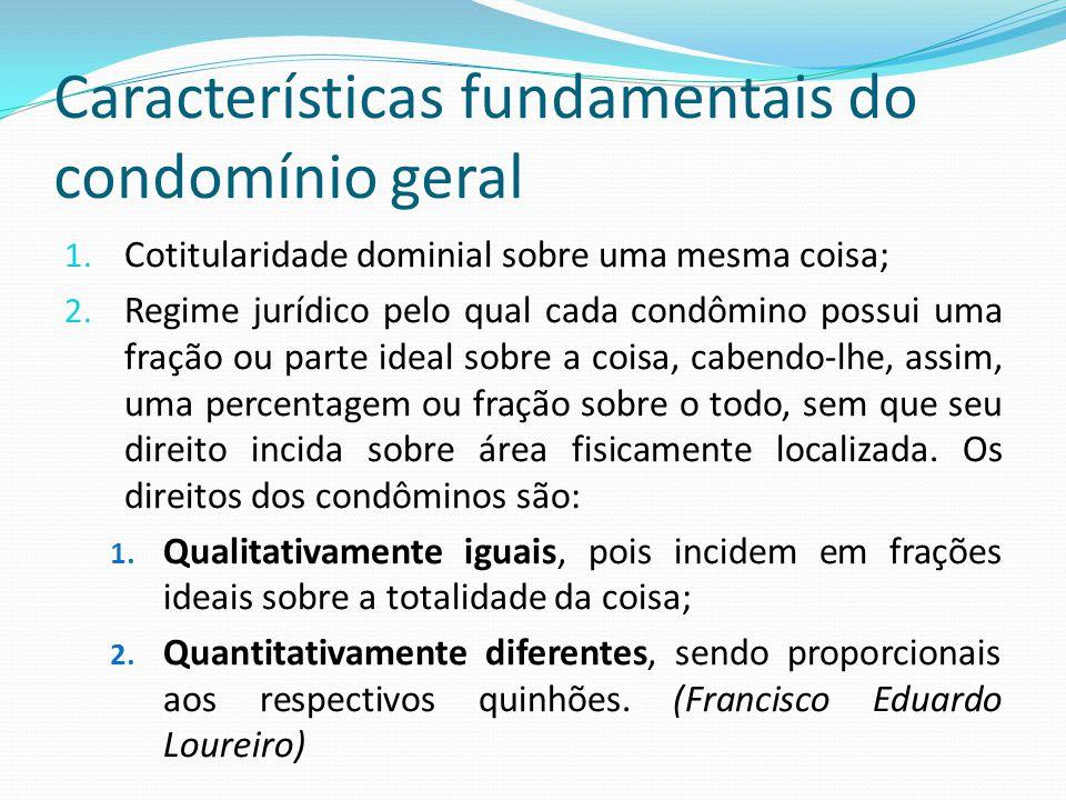 Características fundamentais do condomínio geral 1. Cotitularidade dominial sobre uma mesma coisa; 2. Regime jurídico pelo qual cada condômino possui