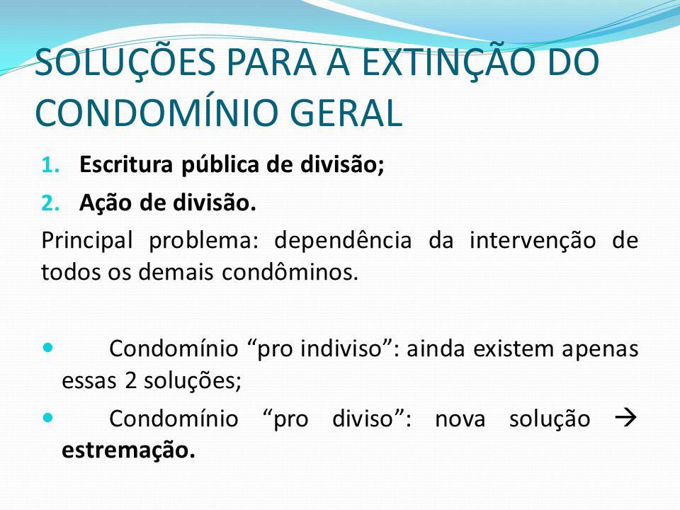 SOLUÇÕES PARA A EXTINÇÃO DO CONDOMÍNIO GERAL 1. Escritura pública de divisão; 2. Ação de divisão. Principal problema: dependência da intervenção de to