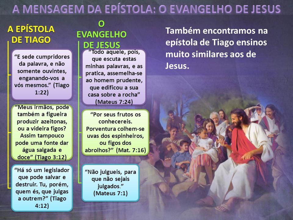 "Também encontramos na epístola de Tiago ensinos muito similares aos de Jesus. A EPÍSTOLA DE TIAGO ""E sede cumpridores da palavra, e não somente ouvint"