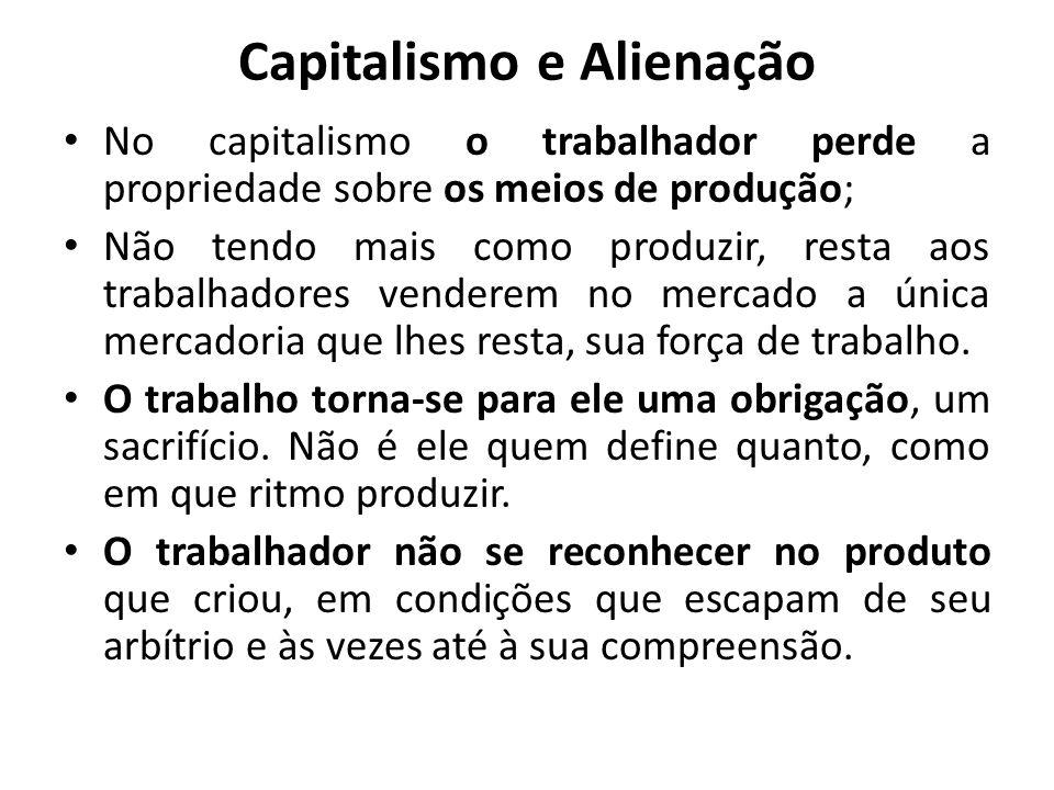 Capitalismo e Alienação No capitalismo o trabalhador perde a propriedade sobre os meios de produção; Não tendo mais como produzir, resta aos trabalhad