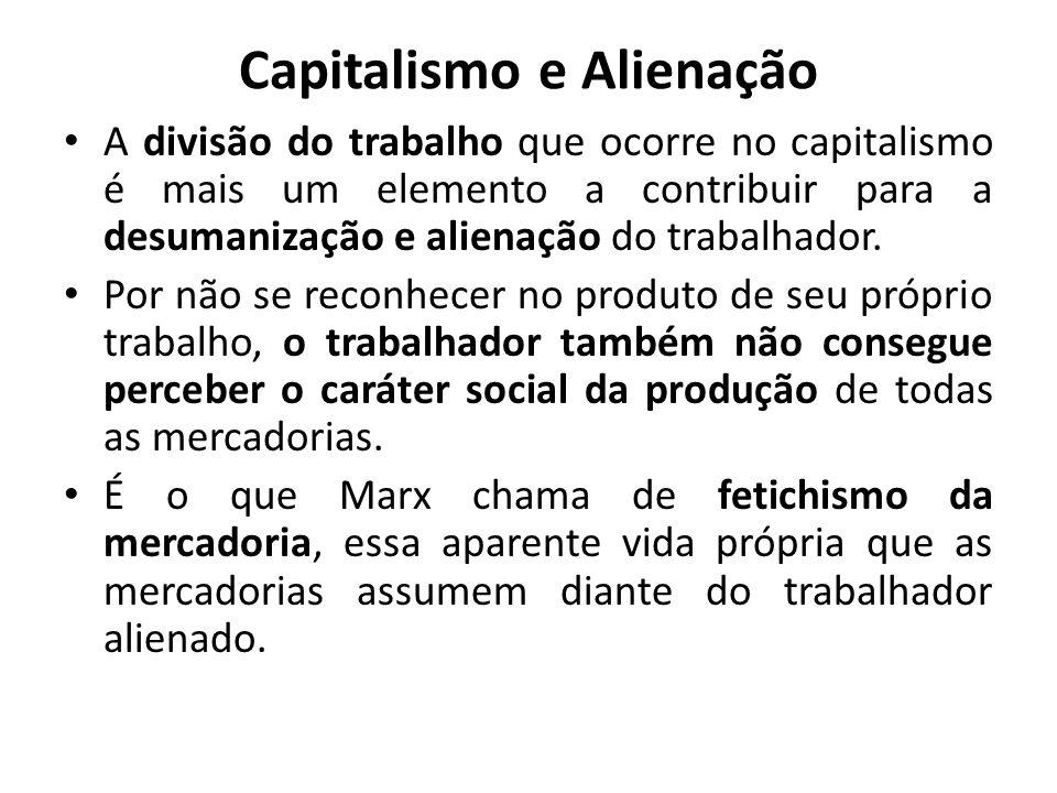 Capitalismo e Alienação A divisão do trabalho que ocorre no capitalismo é mais um elemento a contribuir para a desumanização e alienação do trabalhado