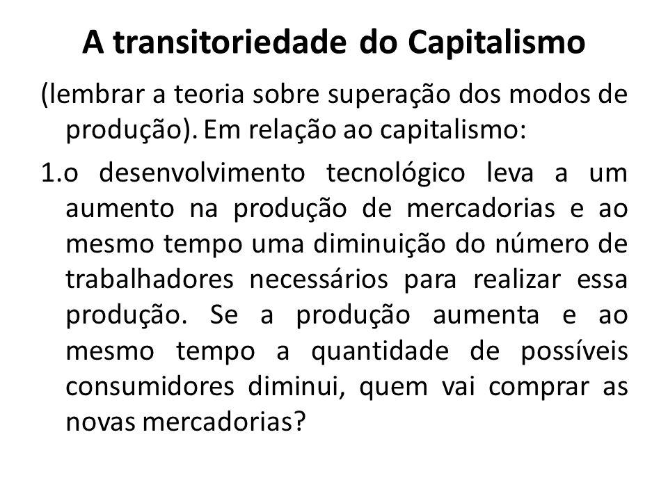 A transitoriedade do Capitalismo (lembrar a teoria sobre superação dos modos de produção). Em relação ao capitalismo: 1.o desenvolvimento tecnológico