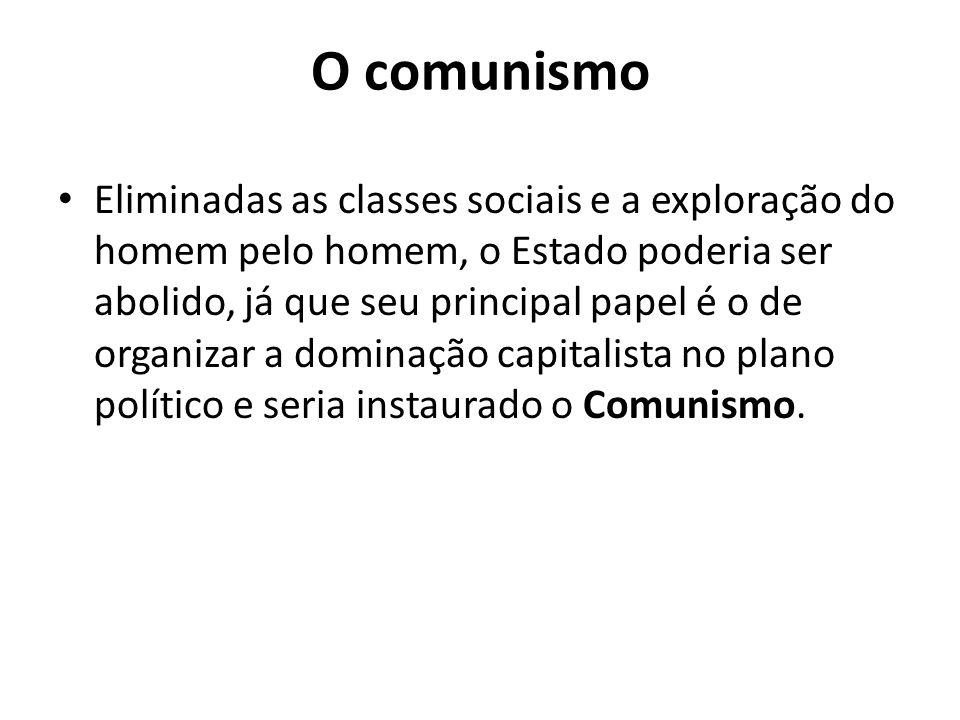 O comunismo Eliminadas as classes sociais e a exploração do homem pelo homem, o Estado poderia ser abolido, já que seu principal papel é o de organiza