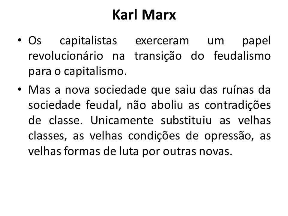 Karl Marx Os capitalistas exerceram um papel revolucionário na transição do feudalismo para o capitalismo. Mas a nova sociedade que saiu das ruínas da