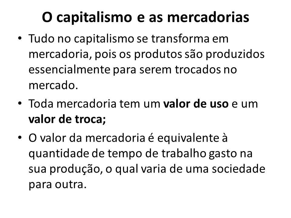 O capitalismo e as mercadorias Tudo no capitalismo se transforma em mercadoria, pois os produtos são produzidos essencialmente para serem trocados no