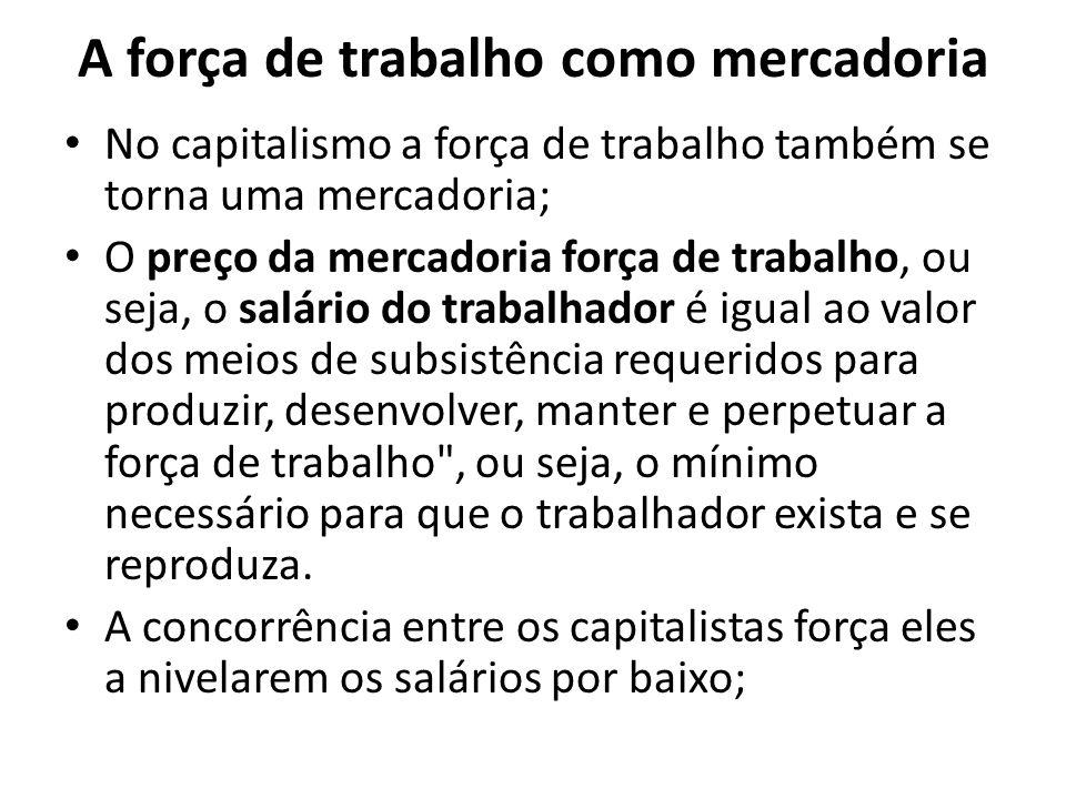 A força de trabalho como mercadoria No capitalismo a força de trabalho também se torna uma mercadoria; O preço da mercadoria força de trabalho, ou sej