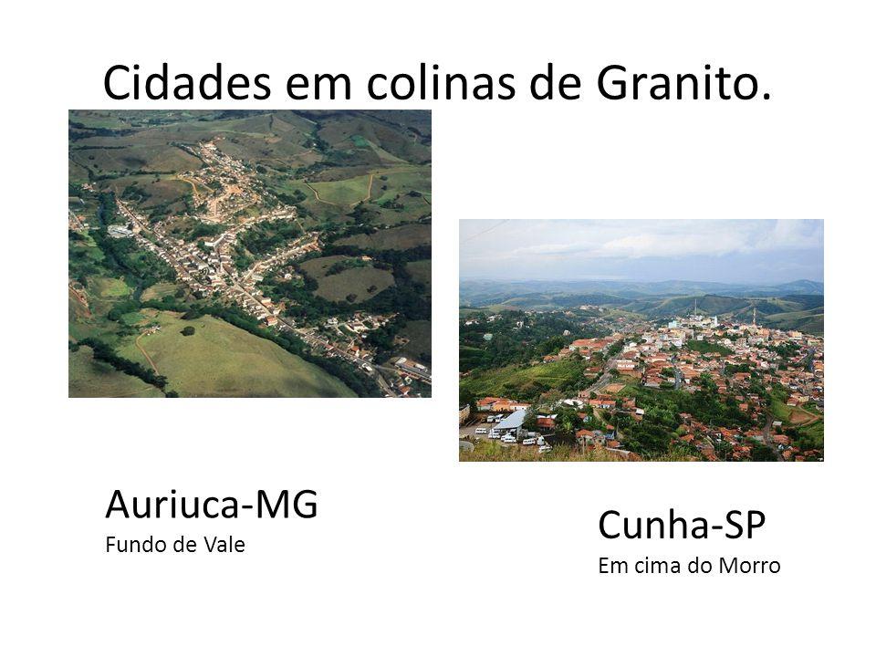 Cidades em colinas de Granito. Auriuca-MG Fundo de Vale Cunha-SP Em cima do Morro
