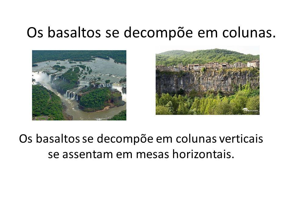 Os basaltos se decompõe em colunas verticais se assentam em mesas horizontais. Os basaltos se decompõe em colunas.