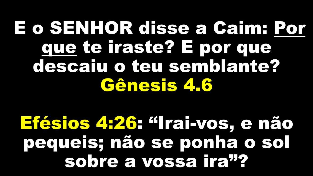 """E o SENHOR disse a Caim: Por que te iraste? E por que descaiu o teu semblante? Gênesis 4.6 Efésios 4:26: """"Irai-vos, e não pequeis; não se ponha o sol"""