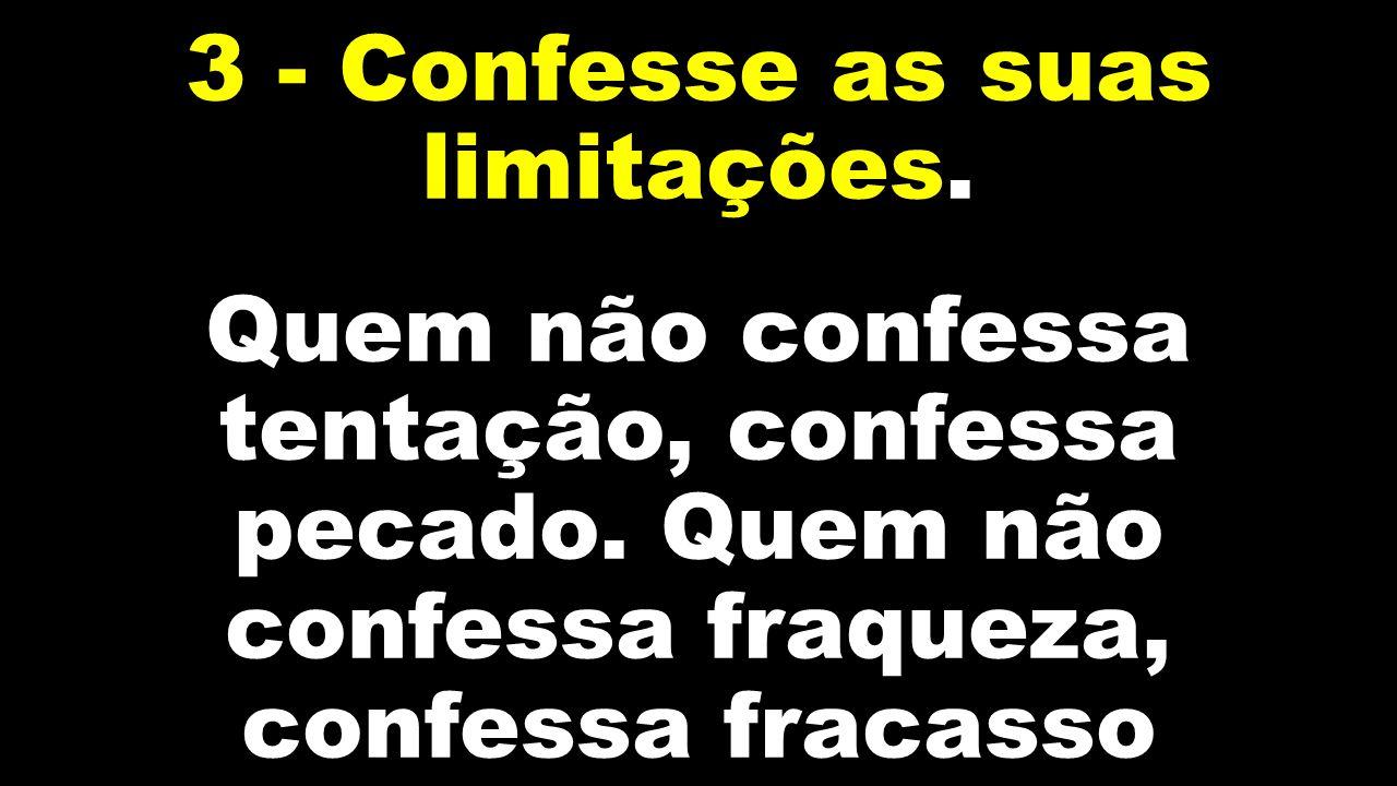 3 - Confesse as suas limitações. Quem não confessa tentação, confessa pecado. Quem não confessa fraqueza, confessa fracasso
