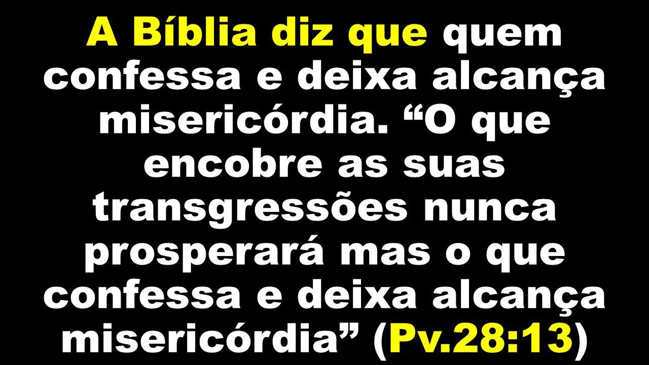 """A Bíblia diz que quem confessa e deixa alcança misericórdia. """"O que encobre as suas transgressões nunca prosperará mas o que confessa e deixa alcança"""