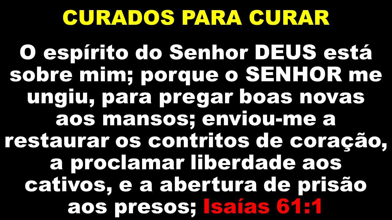 CURADOS PARA CURAR O espírito do Senhor DEUS está sobre mim; porque o SENHOR me ungiu, para pregar boas novas aos mansos; enviou-me a restaurar os con