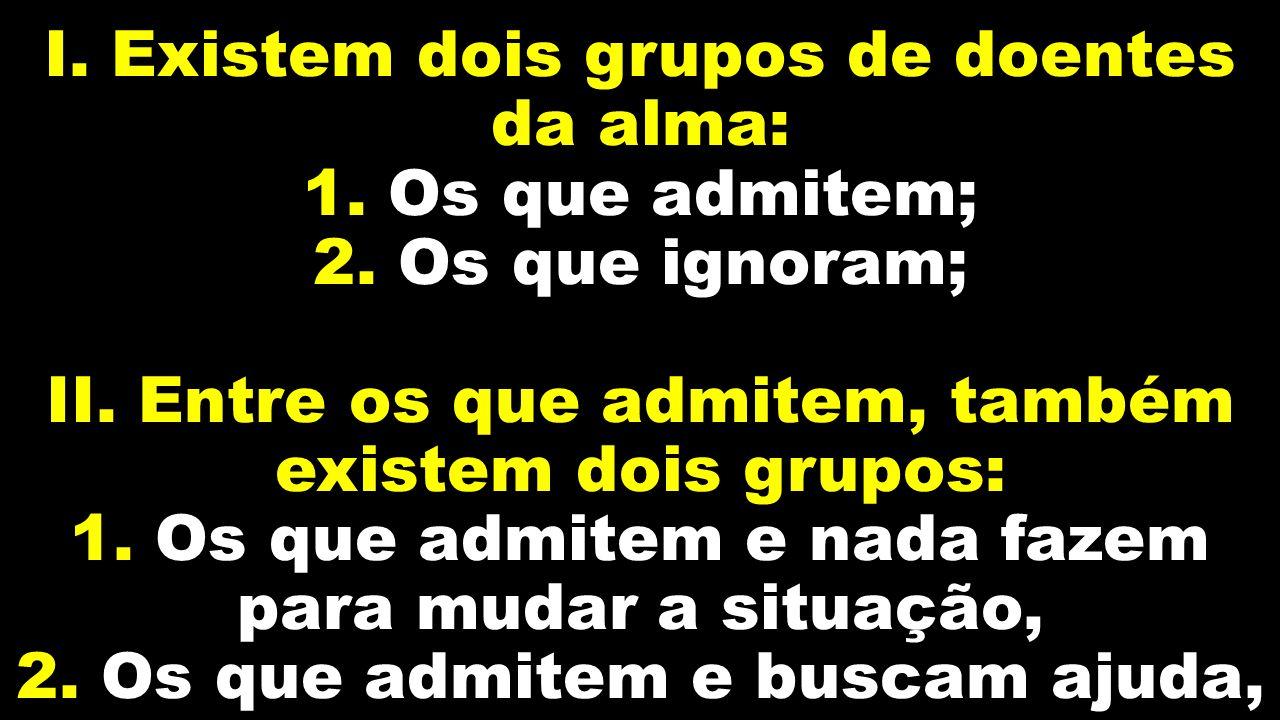 I. Existem dois grupos de doentes da alma: 1. Os que admitem; 2. Os que ignoram; II. Entre os que admitem, também existem dois grupos: 1. Os que admit