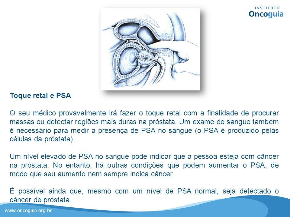 www.oncoguia.org.br Toque retal e PSA O seu médico provavelmente irá fazer o toque retal com a finalidade de procurar massas ou detectar regiões mais