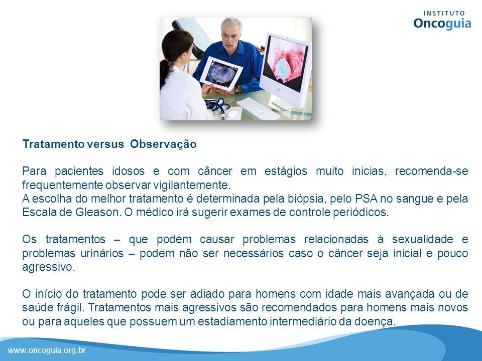 www.oncoguia.org.br Tratamento versus Observação Para pacientes idosos e com câncer em estágios muito inicias, recomenda-se frequentemente observar vi