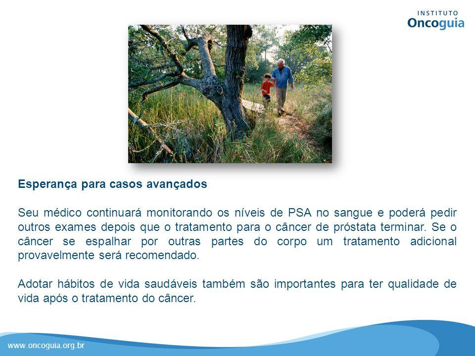 www.oncoguia.org.br Esperança para casos avançados Seu médico continuará monitorando os níveis de PSA no sangue e poderá pedir outros exames depois qu