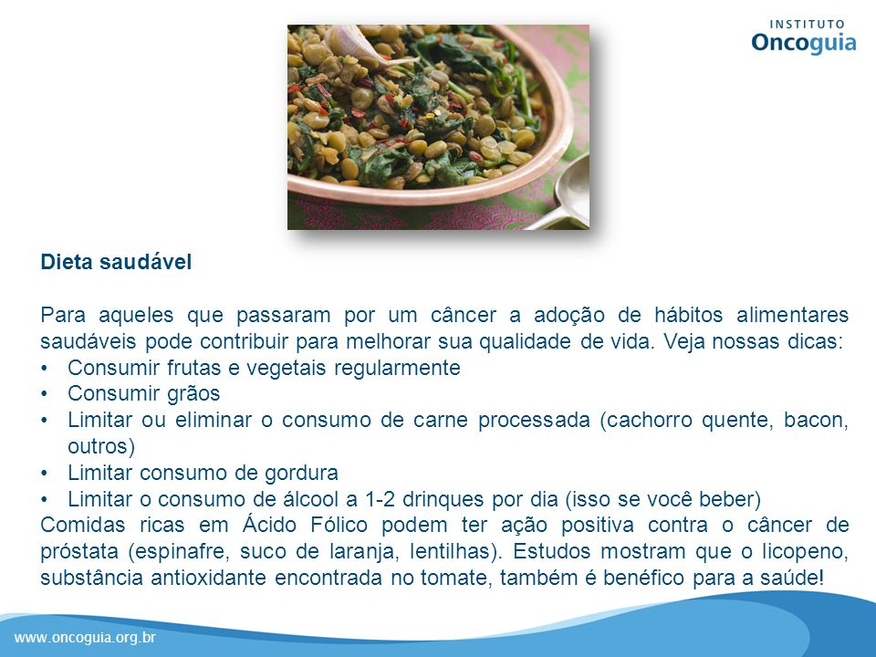 www.oncoguia.org.br Dieta saudável Para aqueles que passaram por um câncer a adoção de hábitos alimentares saudáveis pode contribuir para melhorar sua