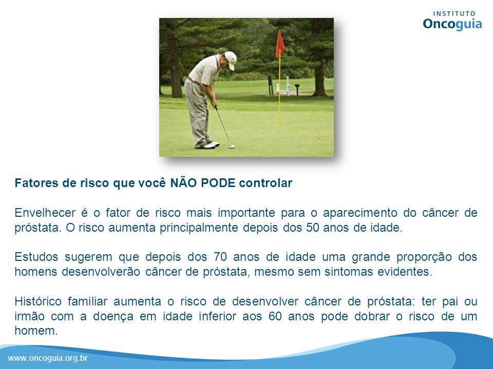 www.oncoguia.org.br Fatores de risco que você NÃO PODE controlar Envelhecer é o fator de risco mais importante para o aparecimento do câncer de prósta