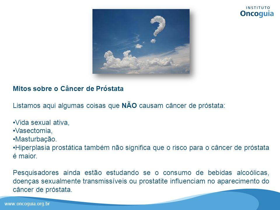 www.oncoguia.org.br Mitos sobre o Câncer de Próstata Listamos aqui algumas coisas que NÃO causam câncer de próstata: Vida sexual ativa, Vasectomia, Ma