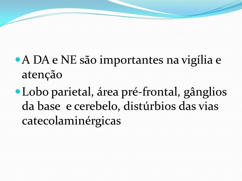 A DA e NE são importantes na vigília e atenção Lobo parietal, área pré-frontal, gânglios da base e cerebelo, distúrbios das vias catecolaminérgicas
