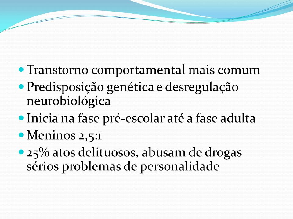 Transtorno comportamental mais comum Predisposição genética e desregulação neurobiológica Inicia na fase pré-escolar até a fase adulta Meninos 2,5:1 25% atos delituosos, abusam de drogas sérios problemas de personalidade