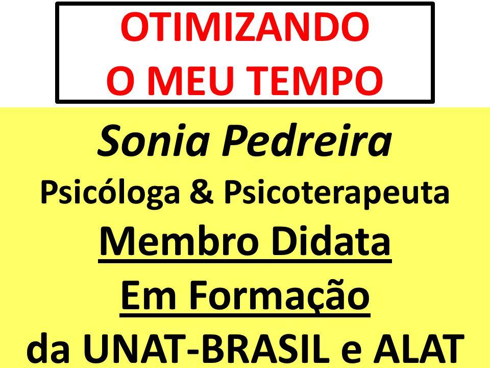 OTIMIZANDO O MEU TEMPO Sonia Pedreira Psicóloga & Psicoterapeuta Membro Didata Em Formação da UNAT-BRASIL e ALAT