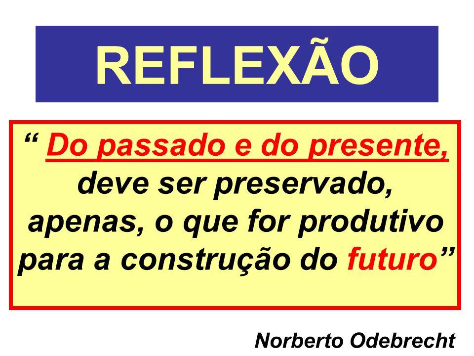 """REFLEXÃO """" Do passado e do presente, deve ser preservado, apenas, o que for produtivo para a construção do futuro"""" Norberto Odebrecht"""