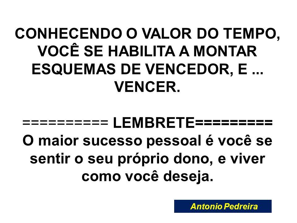 CONHECENDO O VALOR DO TEMPO, VOCÊ SE HABILITA A MONTAR ESQUEMAS DE VENCEDOR, E... VENCER. ========== LEMBRETE========= O maior sucesso pessoal é você